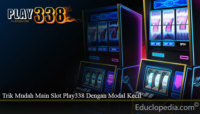 Trik Mudah Main Slot Play338 Dengan Modal Kecil