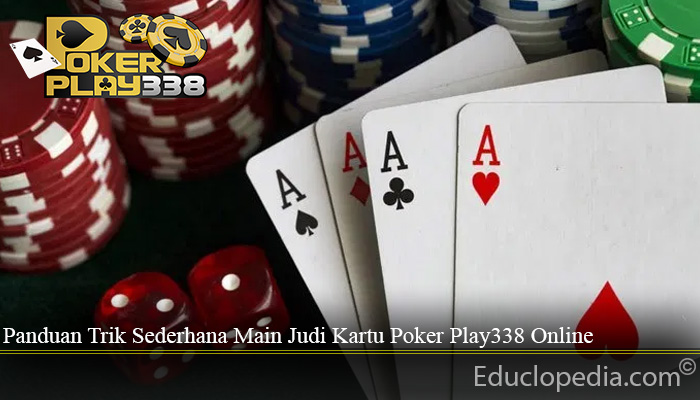 Panduan Trik Sederhana Main Judi Kartu Poker Play338 Online